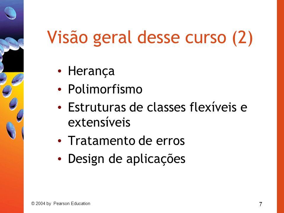 7 © 2004 by Pearson Education Visão geral desse curso (2) Herança Polimorfismo Estruturas de classes flexíveis e extensíveis Tratamento de erros Design de aplicações