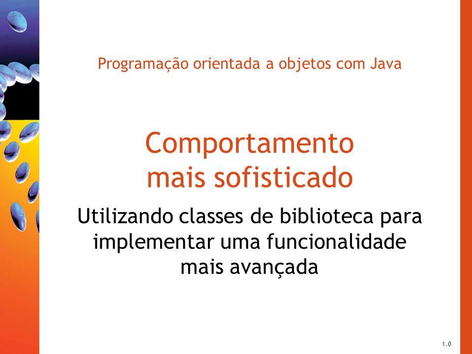 Programação orientada a objetos com Java Comportamento mais sofisticado Utilizando classes de biblioteca para implementar uma funcionalidade mais avan