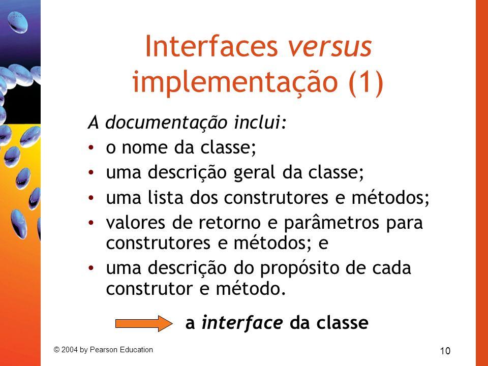 10 © 2004 by Pearson Education Interfaces versus implementação (1) A documentação inclui: o nome da classe; uma descrição geral da classe; uma lista d