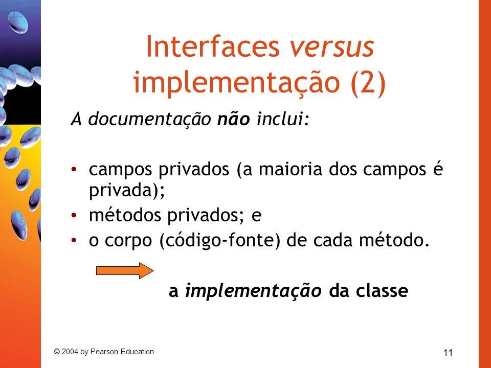 11 © 2004 by Pearson Education Interfaces versus implementação (2) A documentação não inclui: campos privados (a maioria dos campos é privada); método