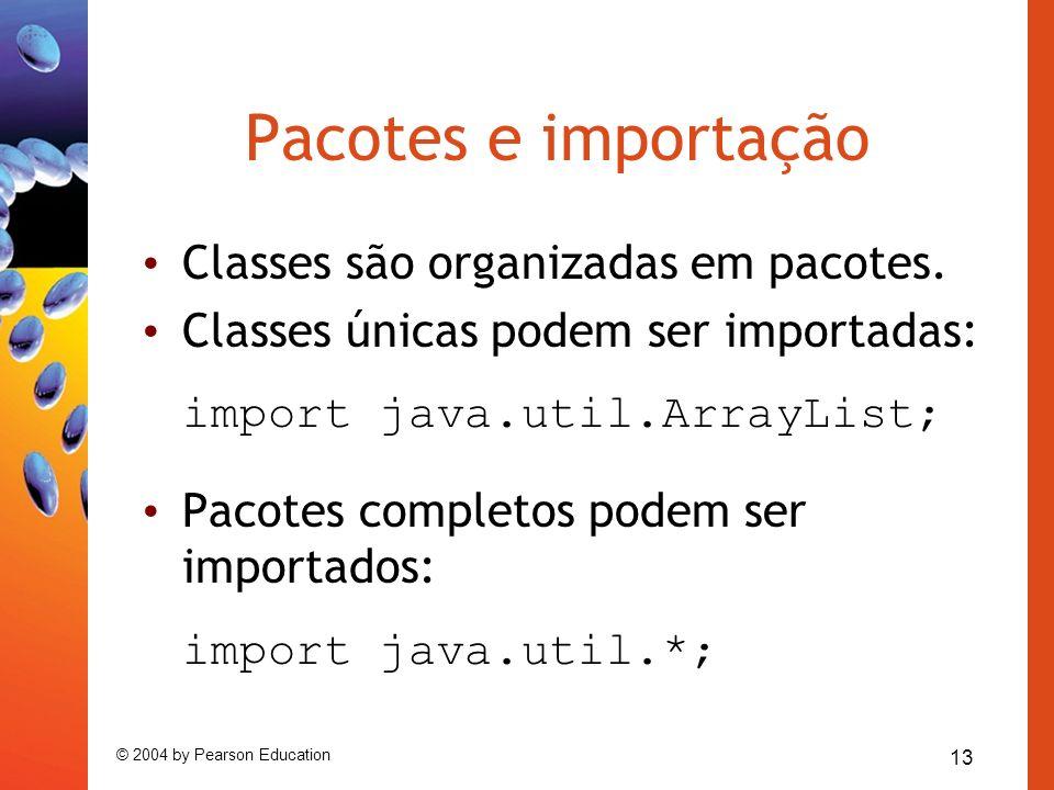 13 © 2004 by Pearson Education Pacotes e importação Classes são organizadas em pacotes. Classes únicas podem ser importadas: import java.util.ArrayLis