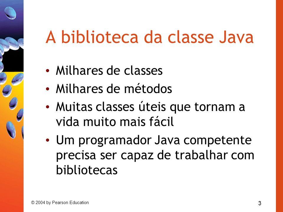 3 © 2004 by Pearson Education A biblioteca da classe Java Milhares de classes Milhares de métodos Muitas classes úteis que tornam a vida muito mais fá