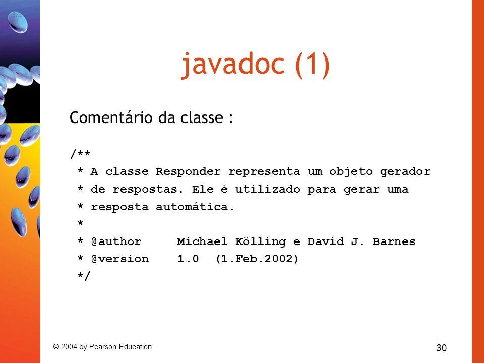 30 © 2004 by Pearson Education javadoc (1) Comentário da classe : /** * A classe Responder representa um objeto gerador * de respostas. Ele é utilizad