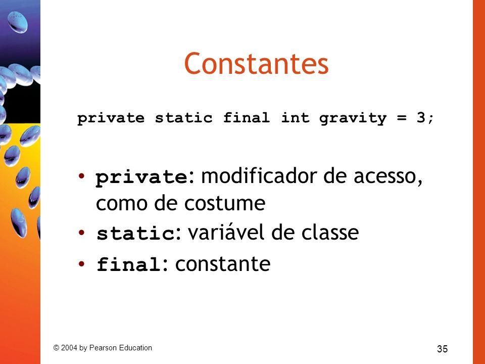 35 © 2004 by Pearson Education Constantes private static final int gravity = 3; private : modificador de acesso, como de costume static : variável de