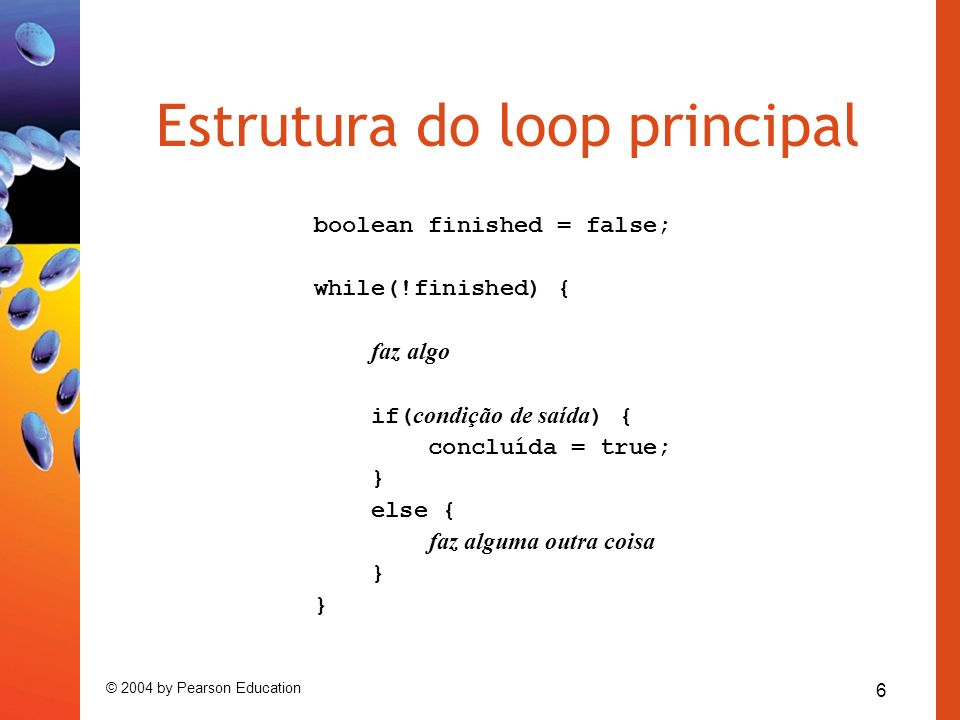 6 © 2004 by Pearson Education Estrutura do loop principal boolean finished = false; while(!finished) { faz algo if( condição de saída ) { concluída =