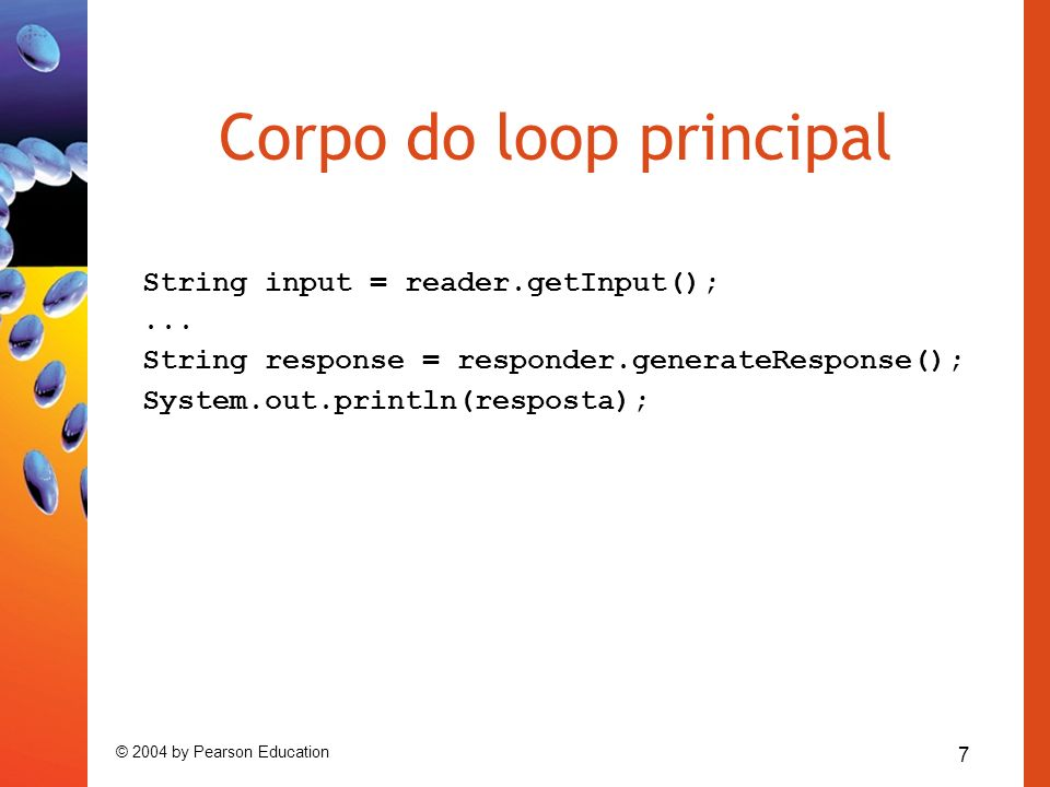 7 © 2004 by Pearson Education Corpo do loop principal String input = reader.getInput();... String response = responder.generateResponse(); System.out.
