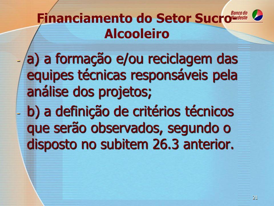 21 Financiamento do Setor Sucro- Alcooleiro - a)a formação e/ou reciclagem das equipes técnicas responsáveis pela análise dos projetos; - b)a definição de critérios técnicos que serão observados, segundo o disposto no subitem 26.3 anterior.