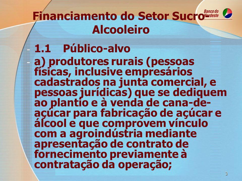 3 Financiamento do Setor Sucro- Alcooleiro - - 1.1Público-alvo - - a) produtores rurais (pessoas físicas, inclusive empresários cadastrados na junta comercial, e pessoas jurídicas) que se dediquem ao plantio e à venda de cana-de- açúcar para fabricação de açúcar e álcool e que comprovem vínculo com a agroindústria mediante apresentação de contrato de fornecimento previamente à contratação da operação;