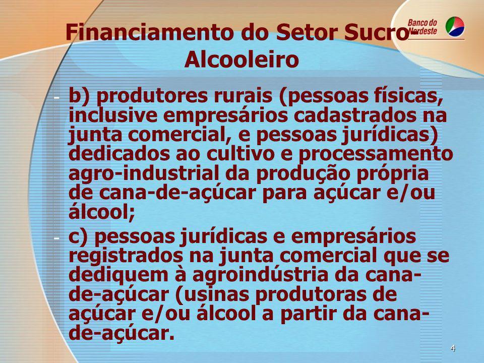 4 Financiamento do Setor Sucro- Alcooleiro - - b) produtores rurais (pessoas físicas, inclusive empresários cadastrados na junta comercial, e pessoas jurídicas) dedicados ao cultivo e processamento agro-industrial da produção própria de cana-de-açúcar para açúcar e/ou álcool; - - c) pessoas jurídicas e empresários registrados na junta comercial que se dediquem à agroindústria da cana- de-açúcar (usinas produtoras de açúcar e/ou álcool a partir da cana- de-açúcar.