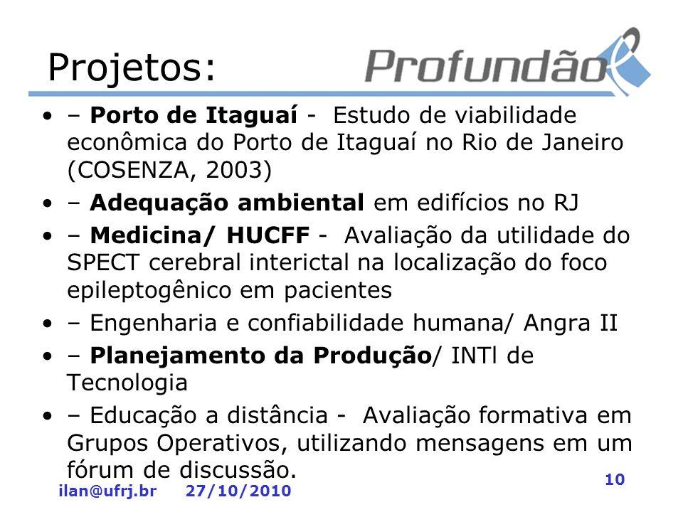 ilan@ufrj.br 27/10/2010 10 Projetos: – Porto de Itaguaí - Estudo de viabilidade econômica do Porto de Itaguaí no Rio de Janeiro (COSENZA, 2003) – Adeq