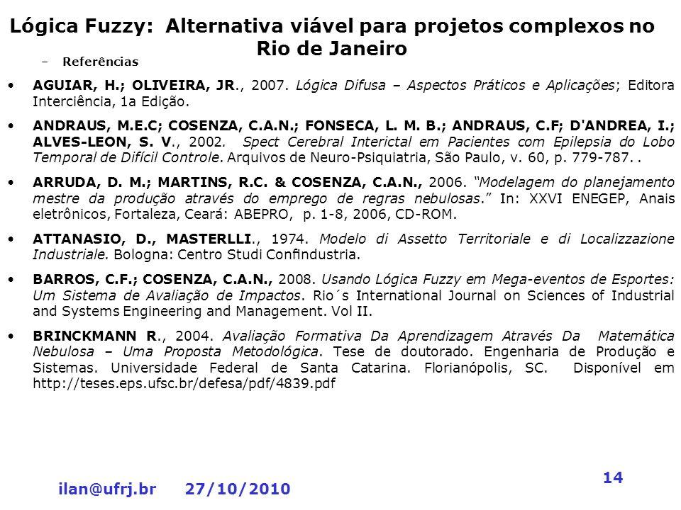 ilan@ufrj.br 27/10/2010 14 Lógica Fuzzy: Alternativa viável para projetos complexos no Rio de Janeiro –Referências AGUIAR, H.; OLIVEIRA, JR., 2007. Ló