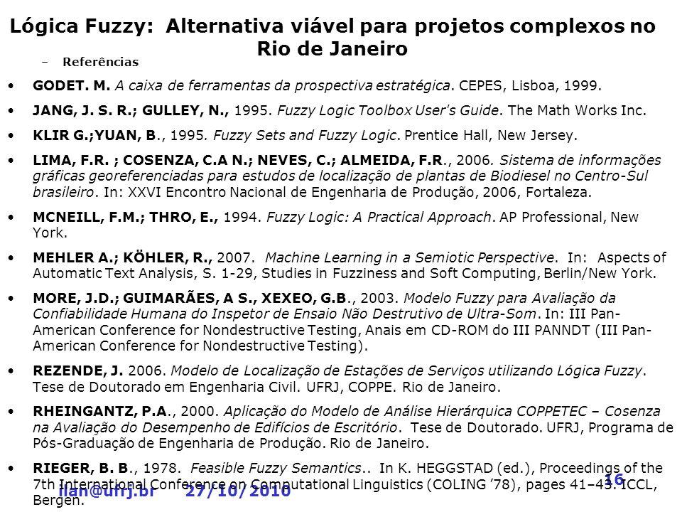 ilan@ufrj.br 27/10/2010 16 Lógica Fuzzy: Alternativa viável para projetos complexos no Rio de Janeiro –Referências GODET. M. A caixa de ferramentas da