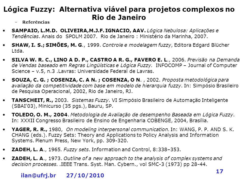 ilan@ufrj.br 27/10/2010 17 Lógica Fuzzy: Alternativa viável para projetos complexos no Rio de Janeiro –Referências SAMPAIO, L.M.D. OLIVEIRA,M.J.F. IGN