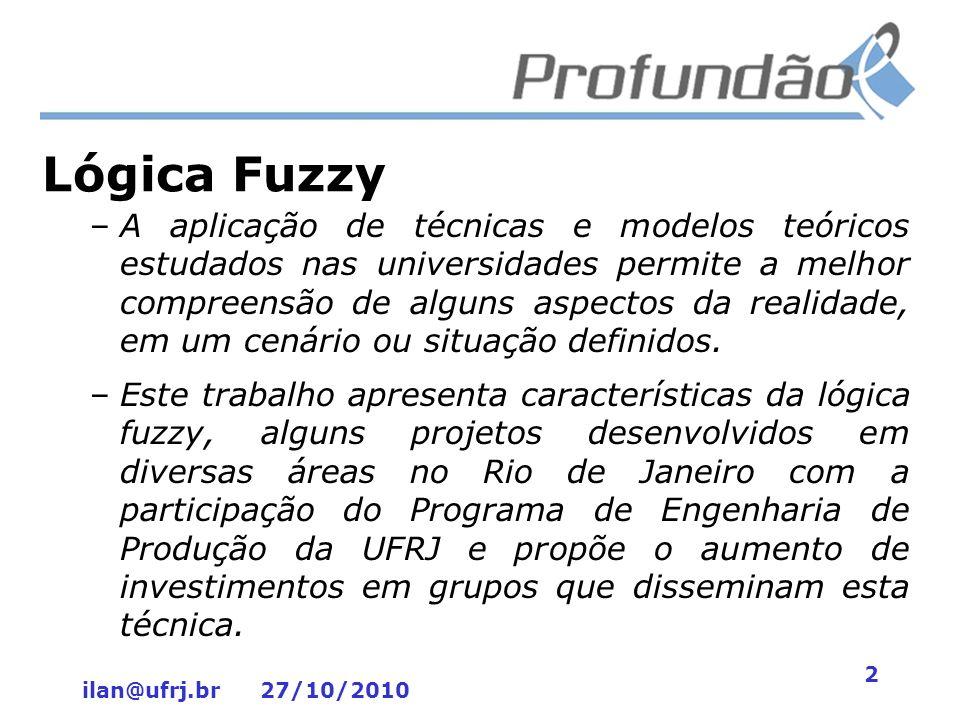 ilan@ufrj.br 27/10/2010 2 Lógica Fuzzy –A aplicação de técnicas e modelos teóricos estudados nas universidades permite a melhor compreensão de alguns