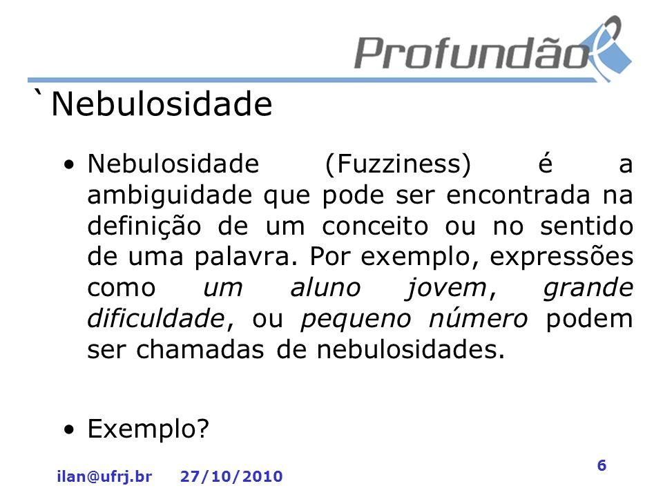 ilan@ufrj.br 27/10/2010 6 `Nebulosidade Nebulosidade (Fuzziness) é a ambiguidade que pode ser encontrada na definição de um conceito ou no sentido de