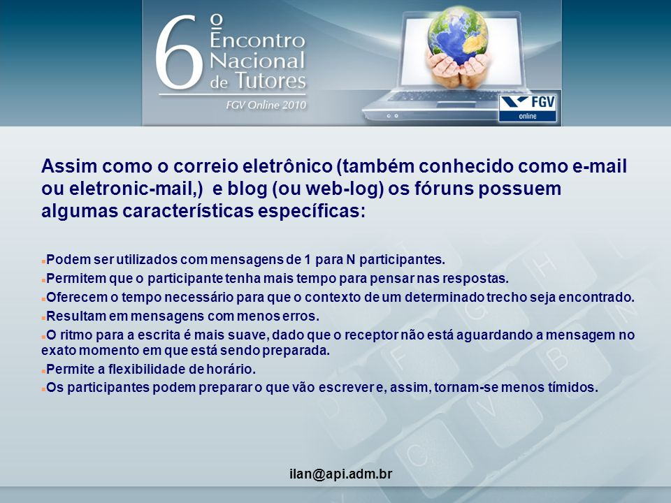3 Assim como o correio eletrônico (também conhecido como e-mail ou eletronic-mail,) e blog (ou web-log) os fóruns possuem algumas características específicas: n Podem ser utilizados com mensagens de 1 para N participantes.