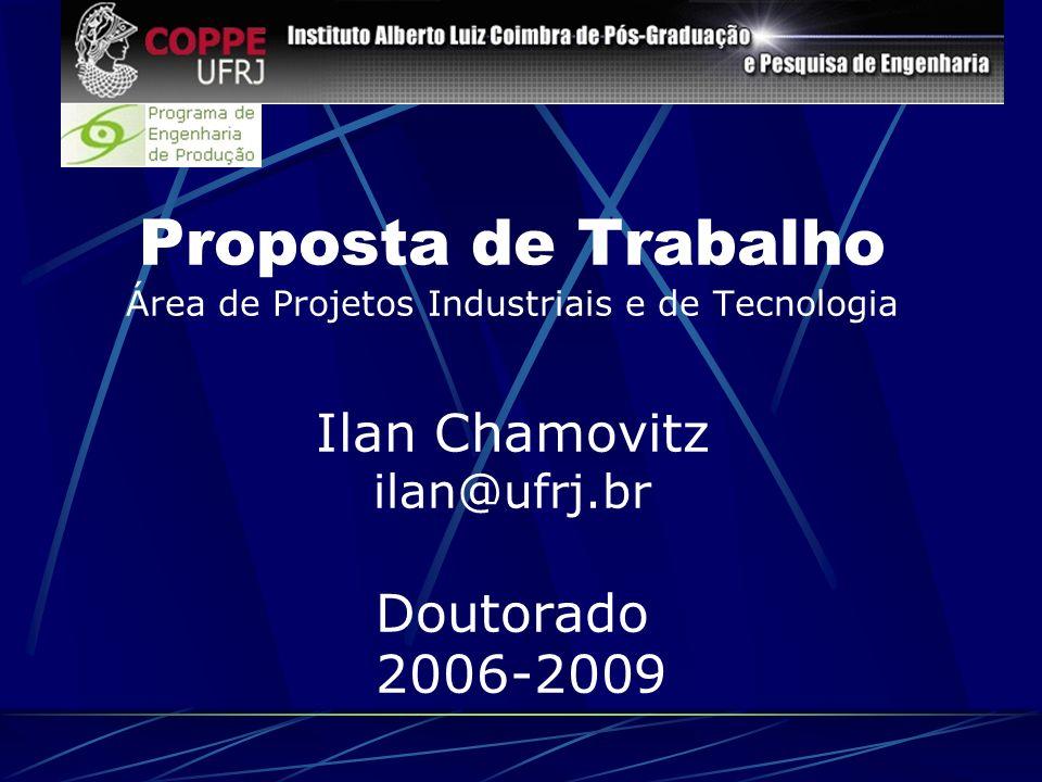 Proposta de Trabalho Área de Projetos Industriais e de Tecnologia Ilan Chamovitz ilan@ufrj.br Doutorado 2006-2009