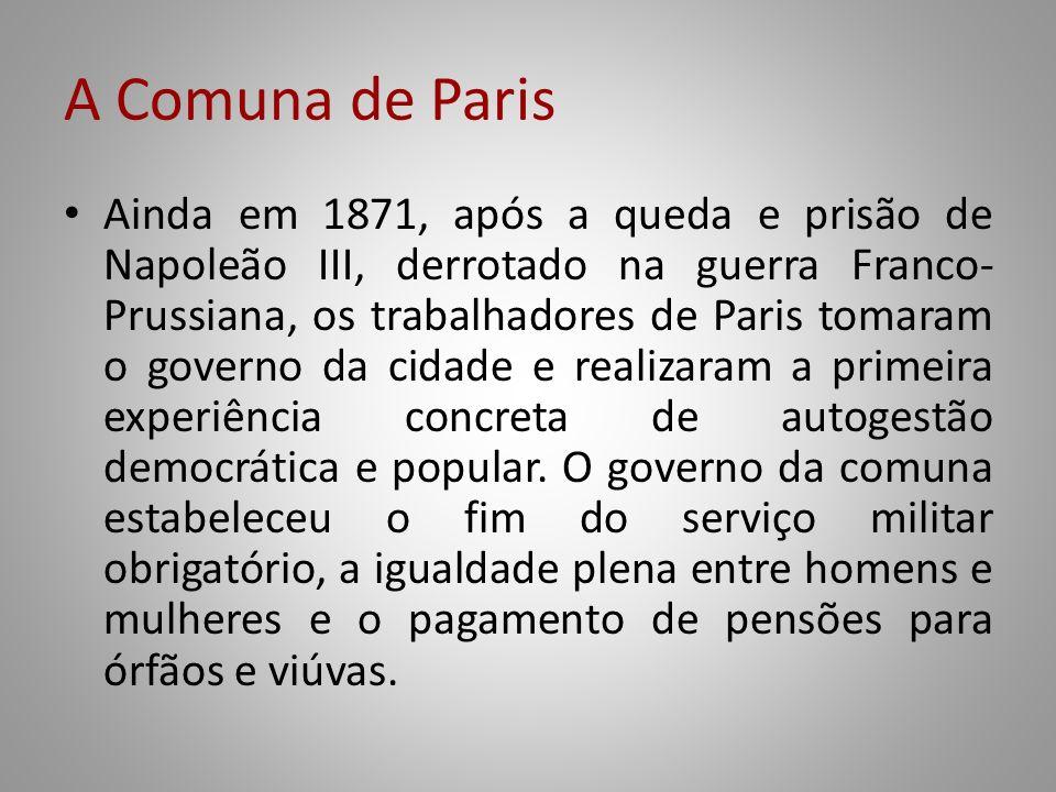 A Comuna de Paris Ainda em 1871, após a queda e prisão de Napoleão III, derrotado na guerra Franco- Prussiana, os trabalhadores de Paris tomaram o gov