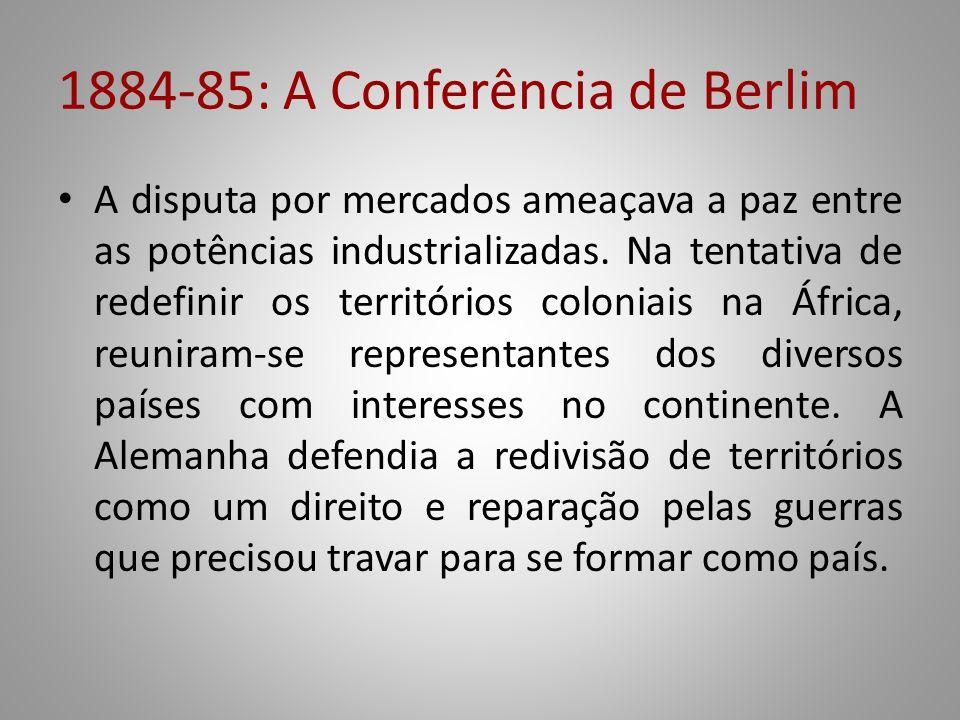 1884-85: A Conferência de Berlim A disputa por mercados ameaçava a paz entre as potências industrializadas. Na tentativa de redefinir os territórios c