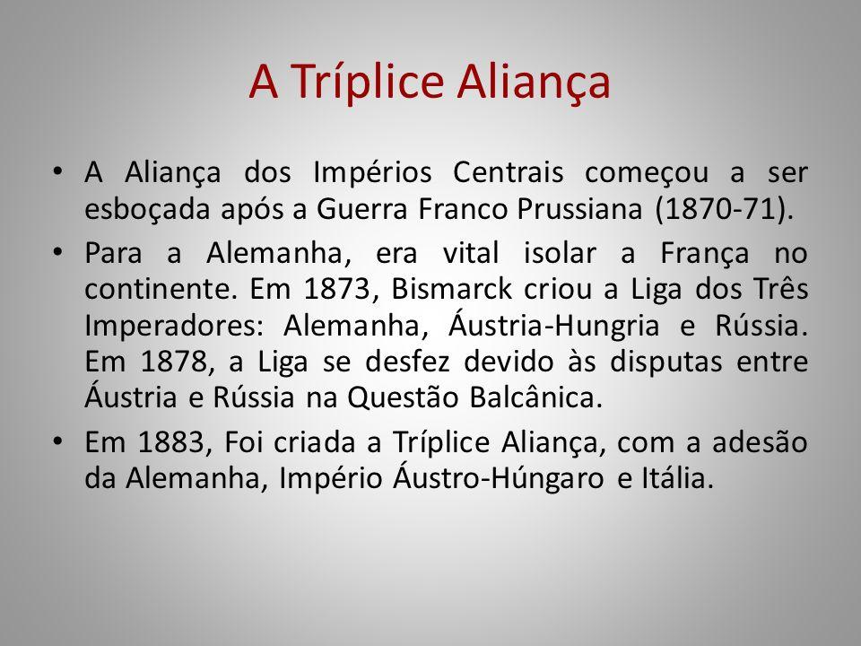 A Tríplice Aliança A Aliança dos Impérios Centrais começou a ser esboçada após a Guerra Franco Prussiana (1870-71). Para a Alemanha, era vital isolar