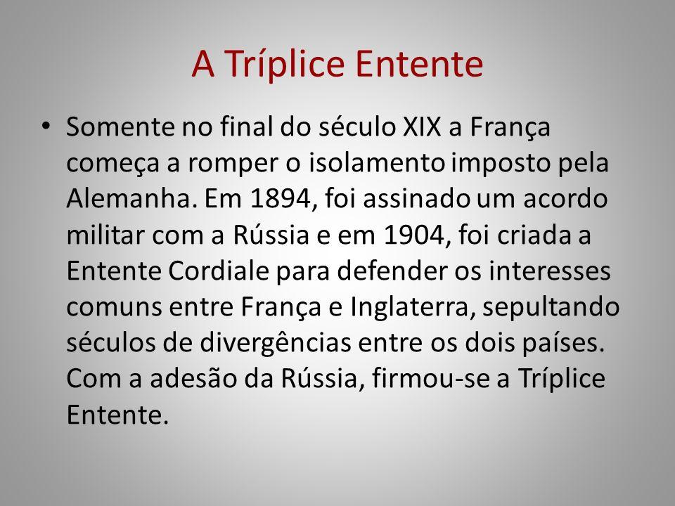 A Tríplice Entente Somente no final do século XIX a França começa a romper o isolamento imposto pela Alemanha. Em 1894, foi assinado um acordo militar