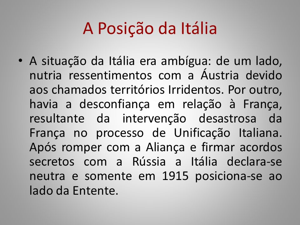 A Posição da Itália A situação da Itália era ambígua: de um lado, nutria ressentimentos com a Áustria devido aos chamados territórios Irridentos. Por