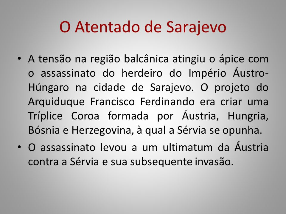 O Atentado de Sarajevo A tensão na região balcânica atingiu o ápice com o assassinato do herdeiro do Império Áustro- Húngaro na cidade de Sarajevo. O