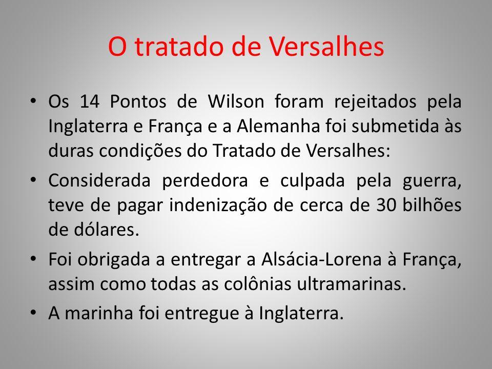 O tratado de Versalhes Os 14 Pontos de Wilson foram rejeitados pela Inglaterra e França e a Alemanha foi submetida às duras condições do Tratado de Ve