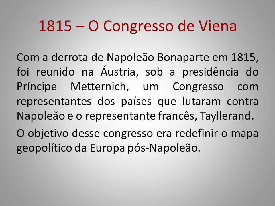 1815 – O Congresso de Viena Com a derrota de Napoleão Bonaparte em 1815, foi reunido na Áustria, sob a presidência do Príncipe Metternich, um Congress
