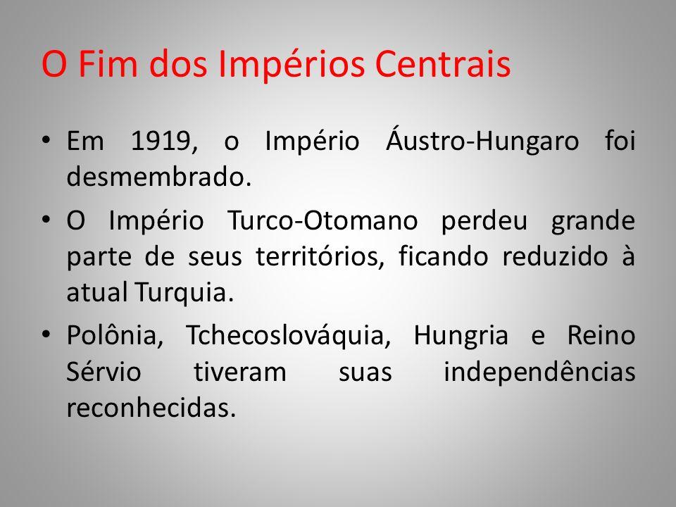 O Fim dos Impérios Centrais Em 1919, o Império Áustro-Hungaro foi desmembrado. O Império Turco-Otomano perdeu grande parte de seus territórios, ficand