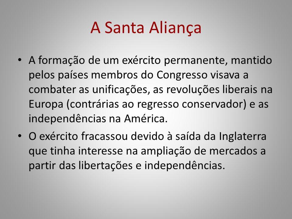 A Santa Aliança A formação de um exército permanente, mantido pelos países membros do Congresso visava a combater as unificações, as revoluções libera