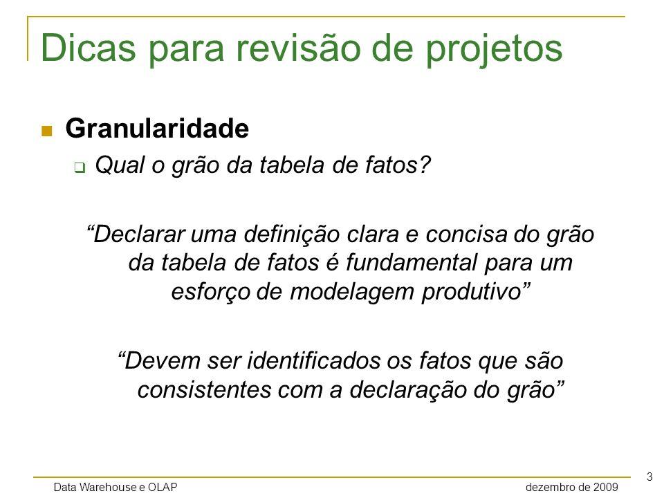 Data Warehouse e OLAP dezembro de 2009 4 Dicas para revisão de projetos Granularidade Qual o grão da tabela de fatos.