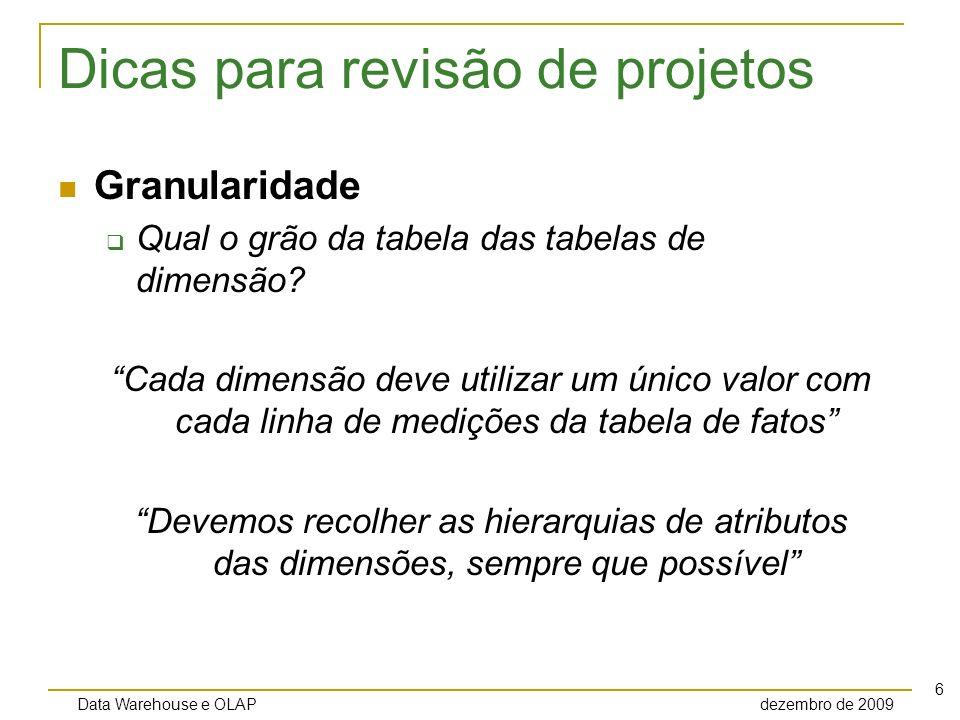 Data Warehouse e OLAP dezembro de 2009 7 Dicas para revisão de projetos Granularidade Qual o grão da tabela das tabelas de dimensão.