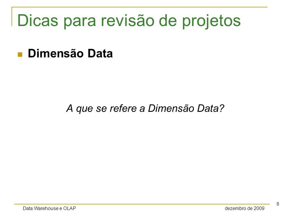 Data Warehouse e OLAP dezembro de 2009 9 Dicas para revisão de projetos Dimensões de degeneração O grão da tabela de fatos representa uma transação ou item de linha da transação.