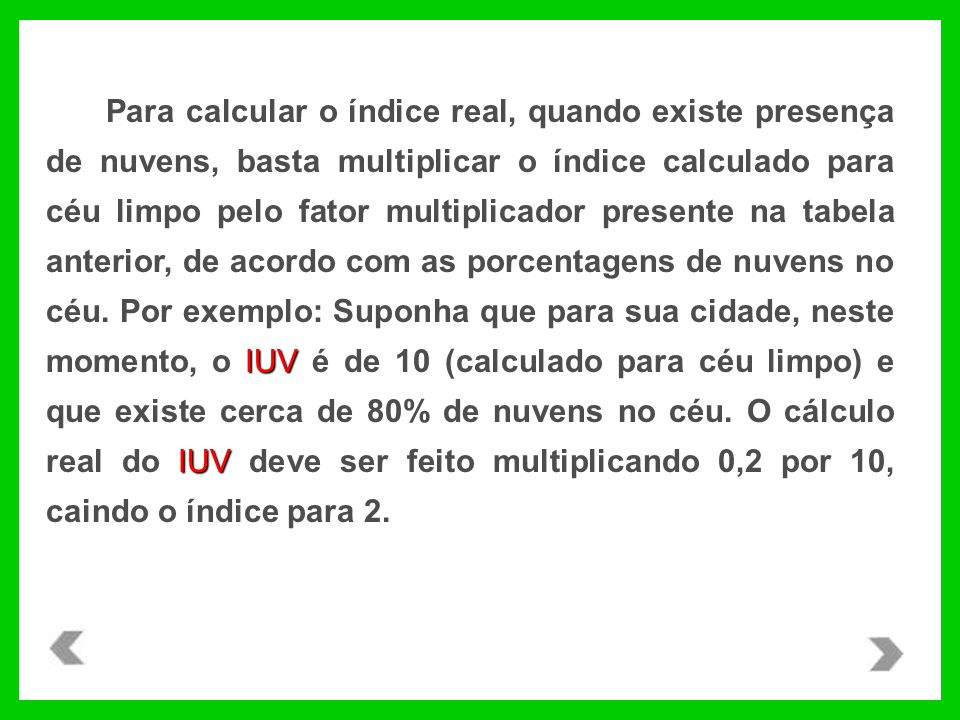 IUV IUV Para calcular o índice real, quando existe presença de nuvens, basta multiplicar o índice calculado para céu limpo pelo fator multiplicador presente na tabela anterior, de acordo com as porcentagens de nuvens no céu.