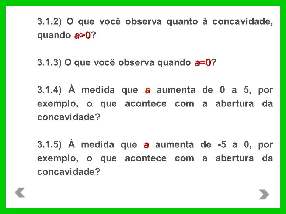 a>0 3.1.2) O que você observa quanto à concavidade, quando a>0? a=0 3.1.3) O que você observa quando a=0? a 3.1.4) À medida que a aumenta de 0 a 5, po