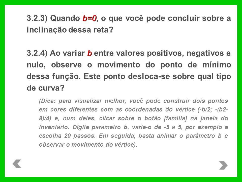b=0 3.2.3) Quando b=0, o que você pode concluir sobre a inclinação dessa reta? b 3.2.4) Ao variar b entre valores positivos, negativos e nulo, observe