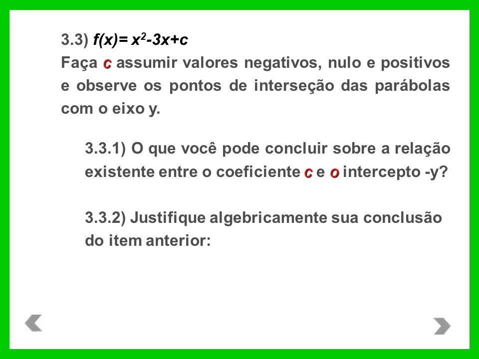 f(x)= x 2 -3x+c 3.3) f(x)= x 2 -3x+c c Faça c assumir valores negativos, nulo e positivos e observe os pontos de interseção das parábolas com o eixo y.
