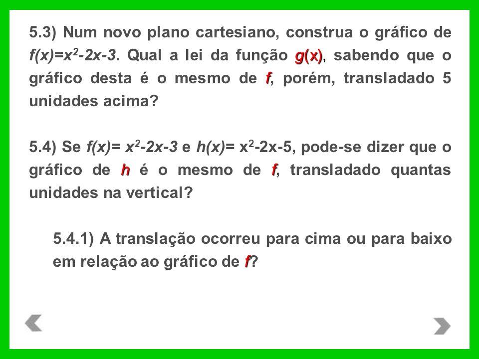 g(x), f 5.3) Num novo plano cartesiano, construa o gráfico de f(x)=x 2 -2x-3. Qual a lei da função g(x), sabendo que o gráfico desta é o mesmo de f, p