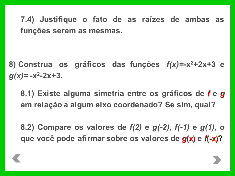 7.4) Justifique o fato de as raízes de ambas as funções serem as mesmas. 8) Construa os gráficos das funções f(x)=-x 2 +2x+3 e g(x)= -x 2 -2x+3. fg 8.