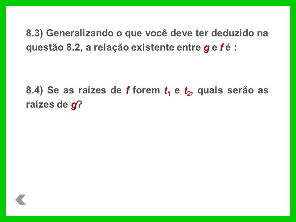 gf 8.3) Generalizando o que você deve ter deduzido na questão 8.2, a relação existente entre g e f é : ft 1 t 2 g 8.4) Se as raízes de f forem t 1 e t 2, quais serão as raízes de g?