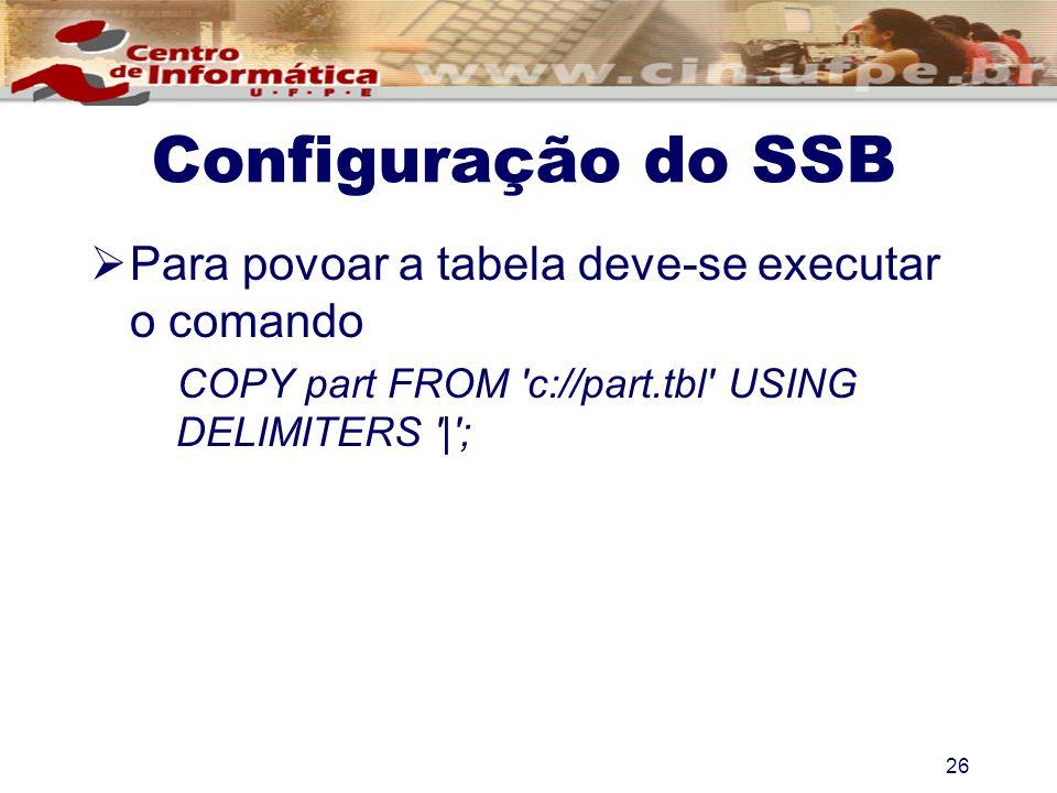 Para povoar a tabela deve-se executar o comando COPY part FROM 'c://part.tbl' USING DELIMITERS '|'; 26 Configuração do SSB