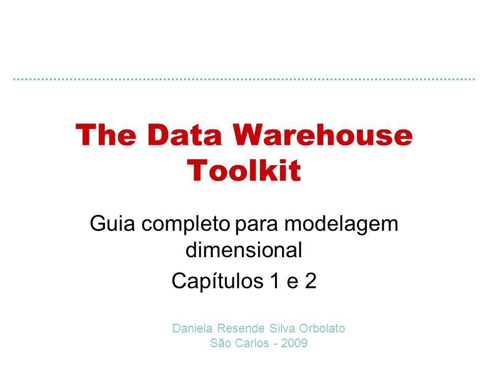 The Data Warehouse Toolkit Guia completo para modelagem dimensional Capítulos 1 e 2 Daniela Resende Silva Orbolato São Carlos - 2009