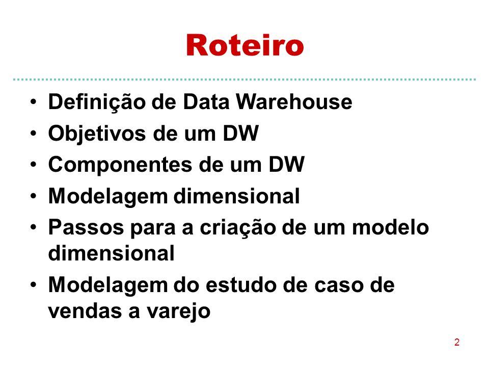 2 Roteiro Definição de Data Warehouse Objetivos de um DW Componentes de um DW Modelagem dimensional Passos para a criação de um modelo dimensional Mod