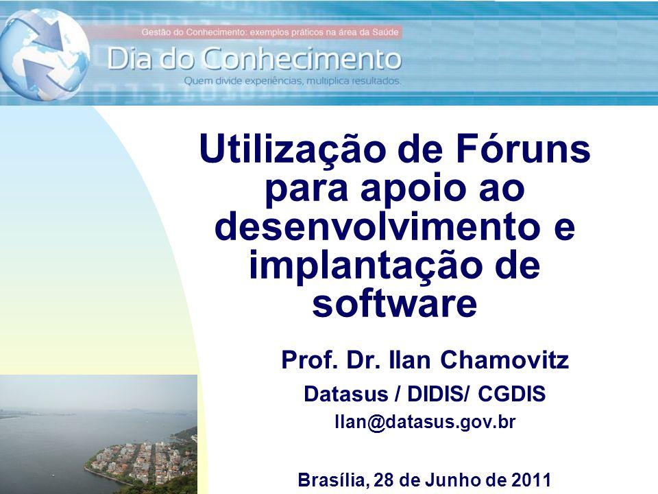 Utilização de Fóruns para apoio ao desenvolvimento e implantação de software Prof. Dr. Ilan Chamovitz Datasus / DIDIS/ CGDIS Ilan@datasus.gov.br Brasí
