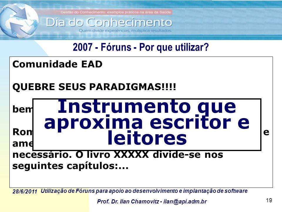 28/6/2011 Utilização de Fóruns para apoio ao desenvolvimento e implantação de software Prof. Dr. Ilan Chamovitz - ilan@api.adm.br 19 Comunidade EAD QU