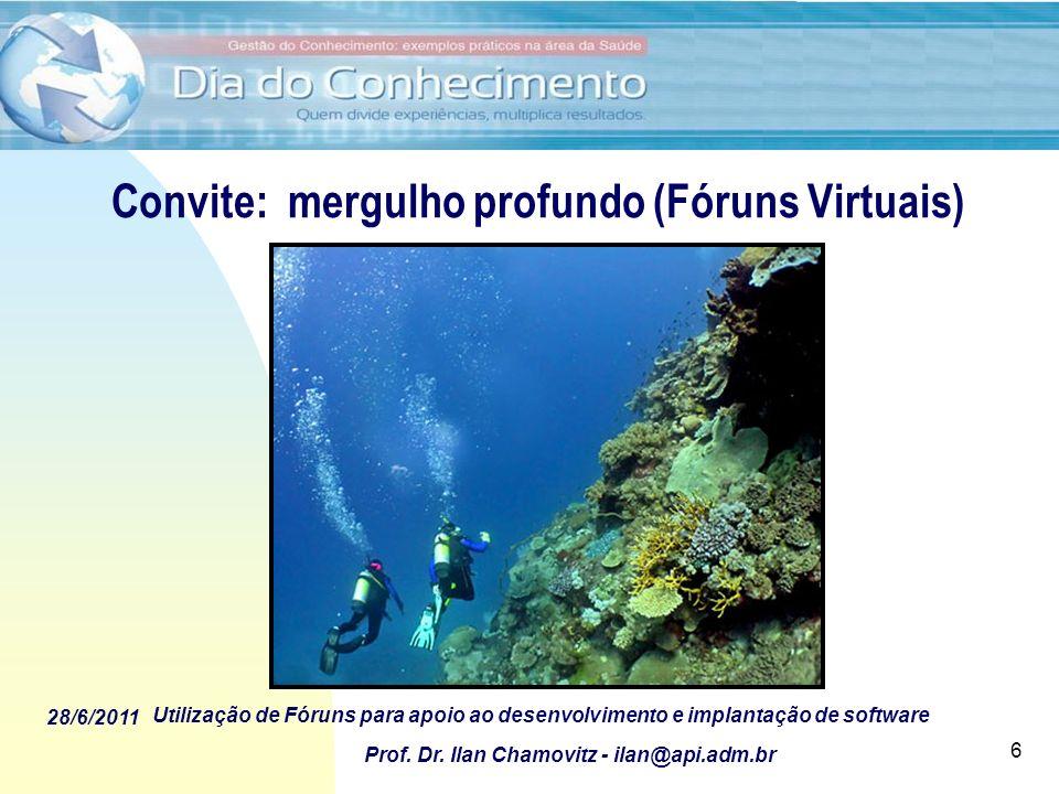 28/6/2011 Utilização de Fóruns para apoio ao desenvolvimento e implantação de software Prof. Dr. Ilan Chamovitz - ilan@api.adm.br 6 Convite: mergulho