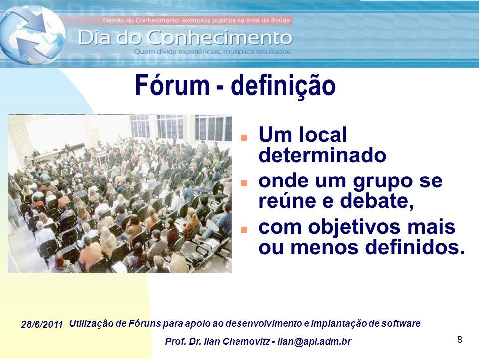 28/6/2011 Utilização de Fóruns para apoio ao desenvolvimento e implantação de software Prof. Dr. Ilan Chamovitz - ilan@api.adm.br 8 Fórum - definição