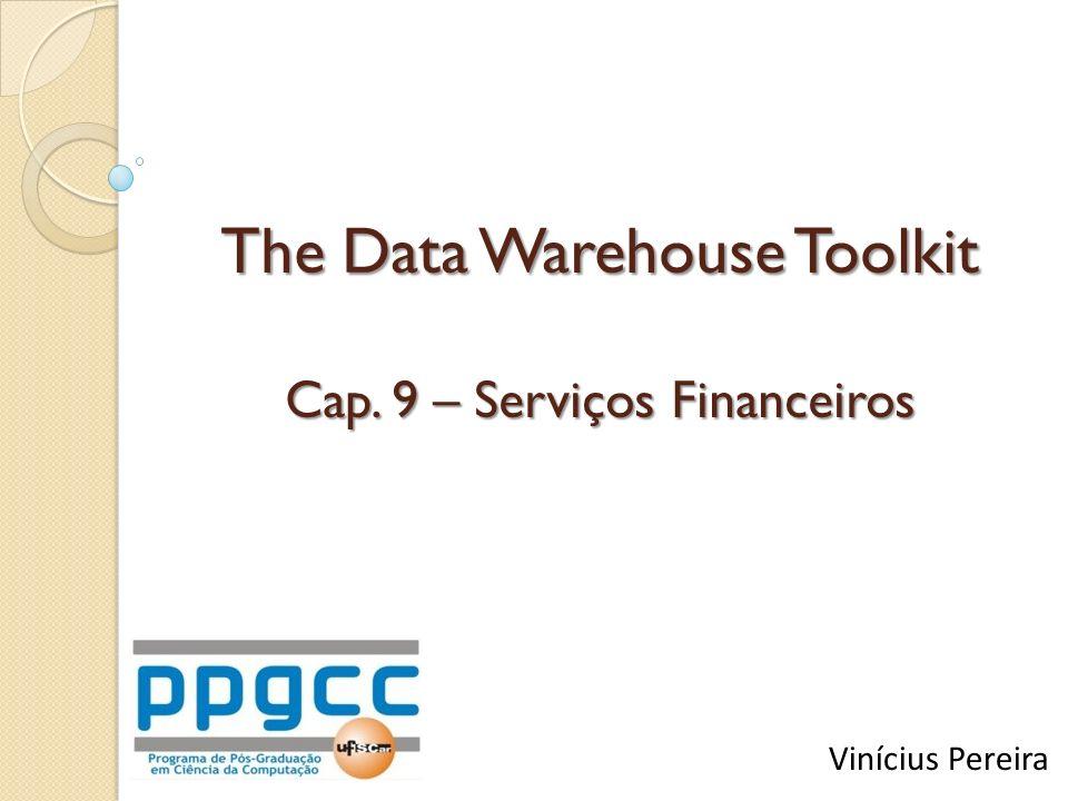 The Data Warehouse Toolkit Cap. 9 – Serviços Financeiros Vinícius Pereira