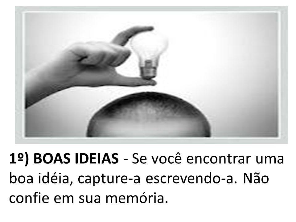 1º) BOAS IDEIAS - Se você encontrar uma boa idéia, capture-a escrevendo-a. Não confie em sua memória.